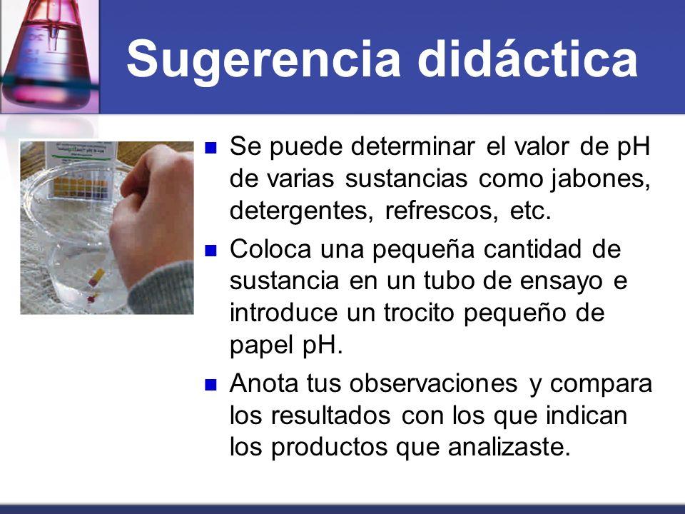 Sugerencia didácticaSe puede determinar el valor de pH de varias sustancias como jabones, detergentes, refrescos, etc.