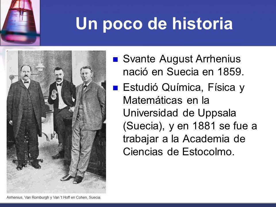 Un poco de historia Svante August Arrhenius nació en Suecia en 1859.