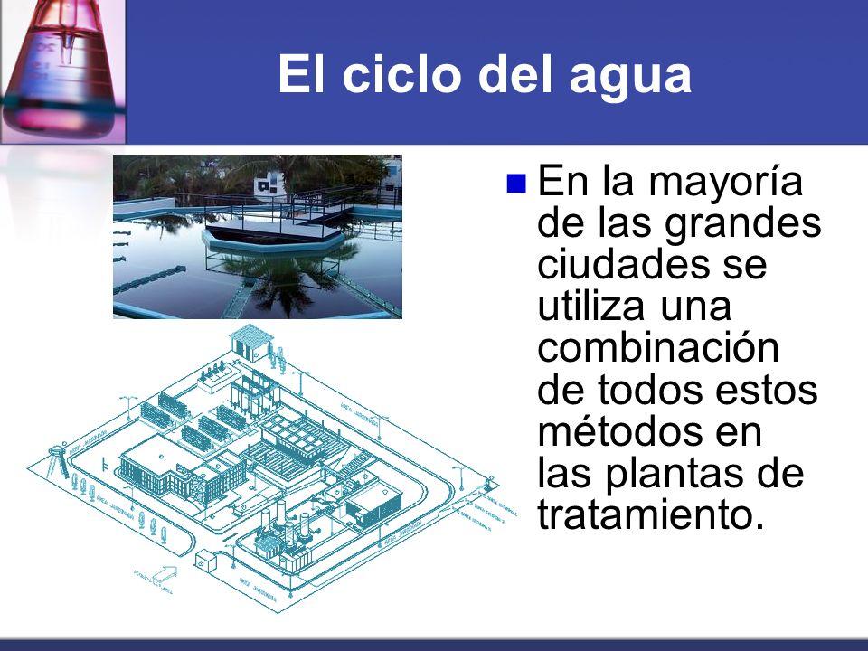 El ciclo del agua En la mayoría de las grandes ciudades se utiliza una combinación de todos estos métodos en las plantas de tratamiento.