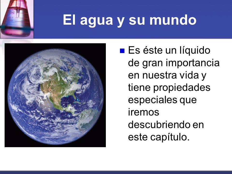 El agua y su mundoEs éste un líquido de gran importancia en nuestra vida y tiene propiedades especiales que iremos descubriendo en este capítulo.