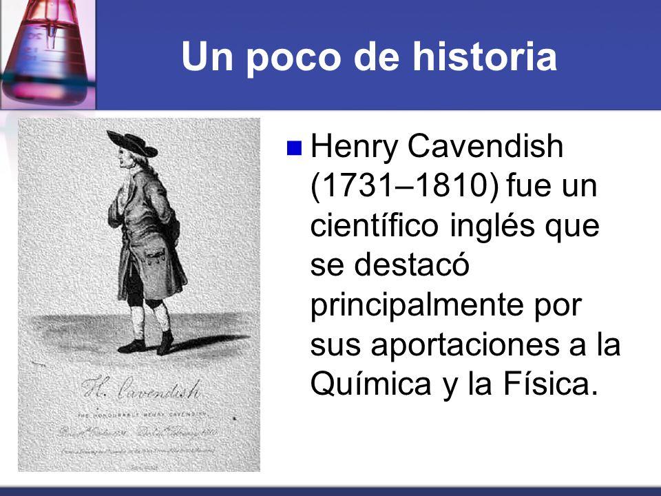 Un poco de historiaHenry Cavendish (1731–1810) fue un científico inglés que se destacó principalmente por sus aportaciones a la Química y la Física.