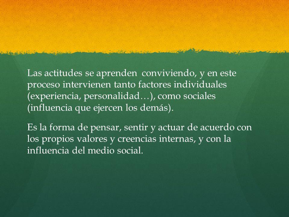 Las actitudes se aprenden conviviendo, y en este proceso intervienen tanto factores individuales (experiencia, personalidad…), como sociales (influencia que ejercen los demás).
