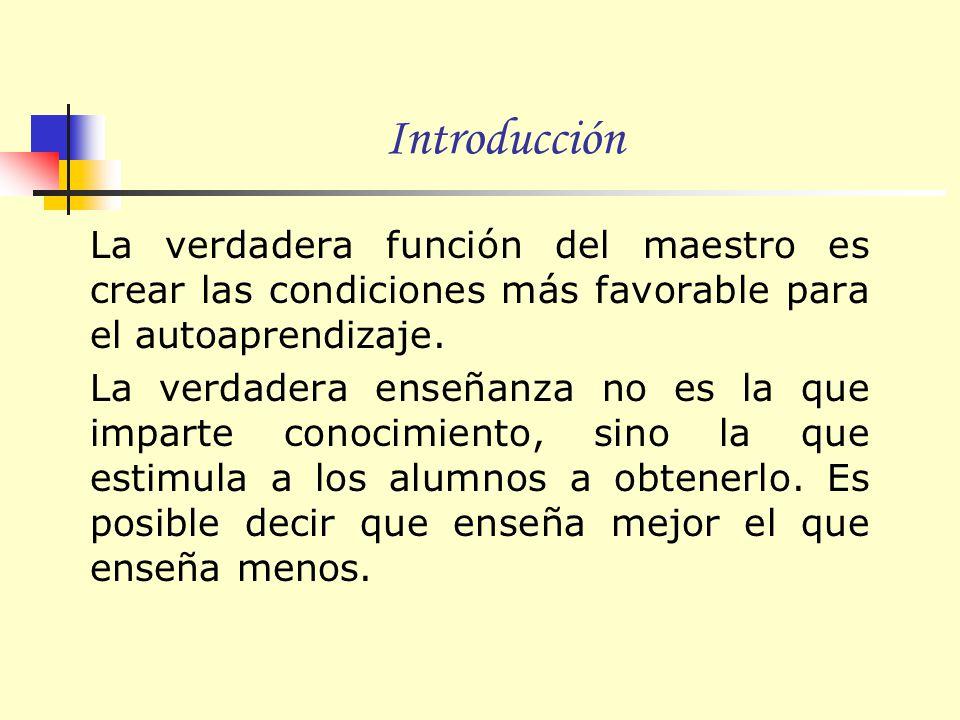 Introducción La verdadera función del maestro es crear las condiciones más favorable para el autoaprendizaje.