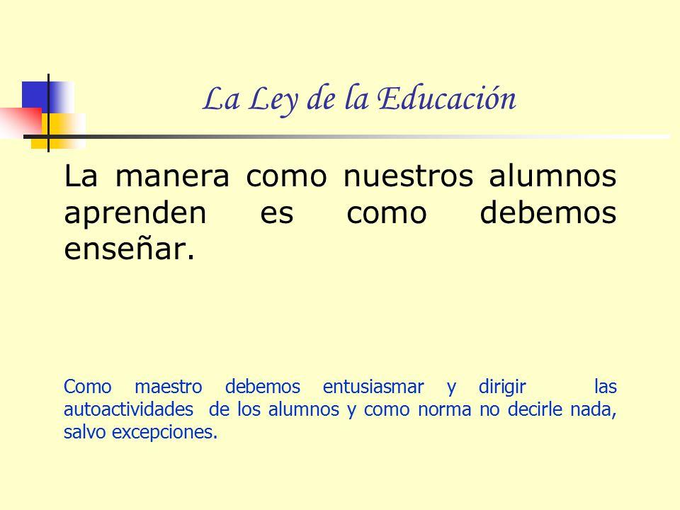 La Ley de la Educación La manera como nuestros alumnos aprenden es como debemos enseñar.