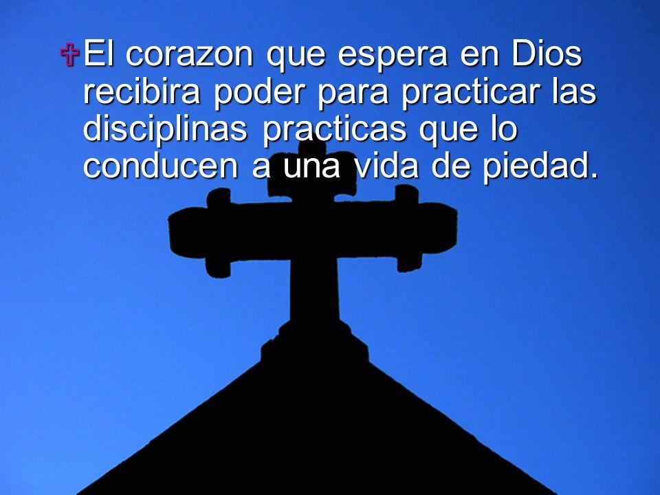 El corazon que espera en Dios recibira poder para practicar las disciplinas practicas que lo conducen a una vida de piedad.