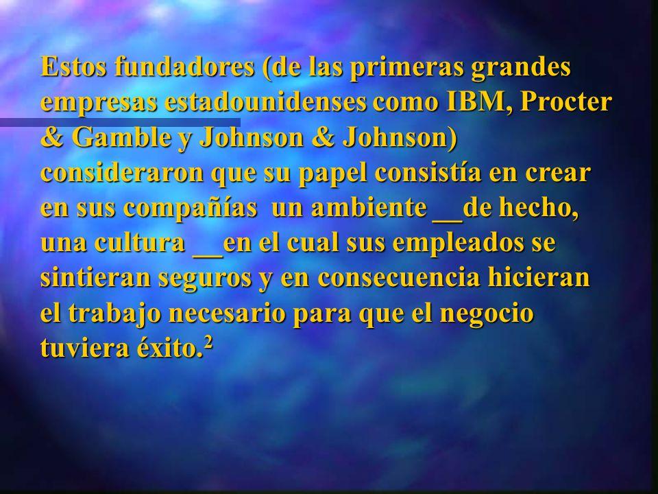 Estos fundadores (de las primeras grandes empresas estadounidenses como IBM, Procter & Gamble y Johnson & Johnson) consideraron que su papel consistía en crear en sus compañías un ambiente __de hecho, una cultura __en el cual sus empleados se sintieran seguros y en consecuencia hicieran el trabajo necesario para que el negocio tuviera éxito.2