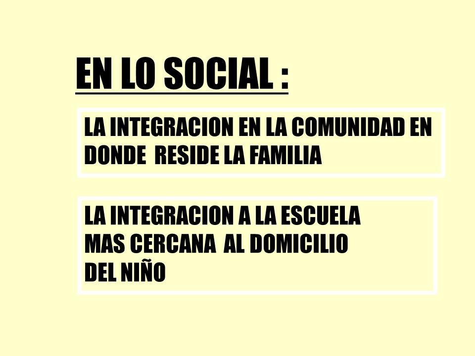 EN LO SOCIAL : LA INTEGRACION EN LA COMUNIDAD EN DONDE RESIDE LA FAMILIA. LA INTEGRACION A LA ESCUELA.