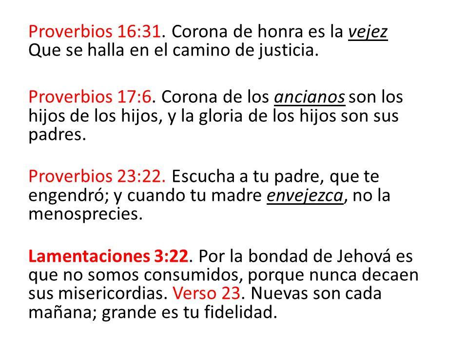 Proverbios 16:31. Corona de honra es la vejez Que se halla en el camino de justicia.