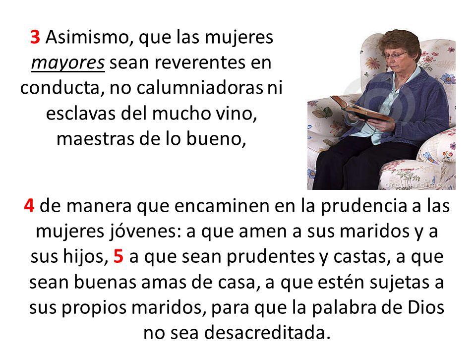 3 Asimismo, que las mujeres mayores sean reverentes en conducta, no calumniadoras ni esclavas del mucho vino, maestras de lo bueno,