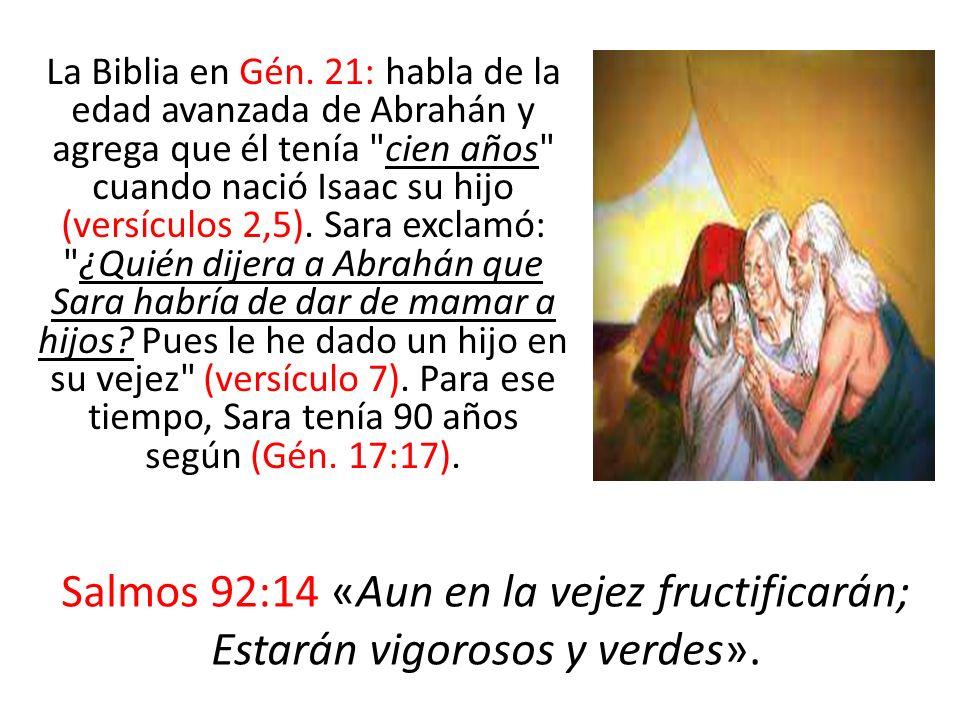 La Biblia en Gén. 21: habla de la edad avanzada de Abrahán y agrega que él tenía cien años cuando nació Isaac su hijo (versículos 2,5). Sara exclamó: ¿Quién dijera a Abrahán que Sara habría de dar de mamar a hijos Pues le he dado un hijo en su vejez (versículo 7). Para ese tiempo, Sara tenía 90 años según (Gén. 17:17).