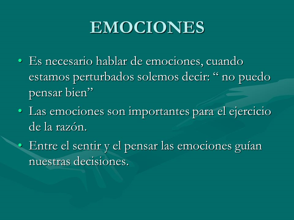 EMOCIONES Es necesario hablar de emociones, cuando estamos perturbados solemos decir: no puedo pensar bien