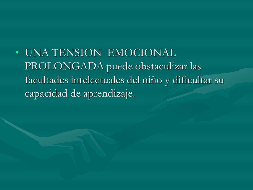 UNA TENSION EMOCIONAL PROLONGADA puede obstaculizar las facultades intelectuales del niño y dificultar su capacidad de aprendizaje.