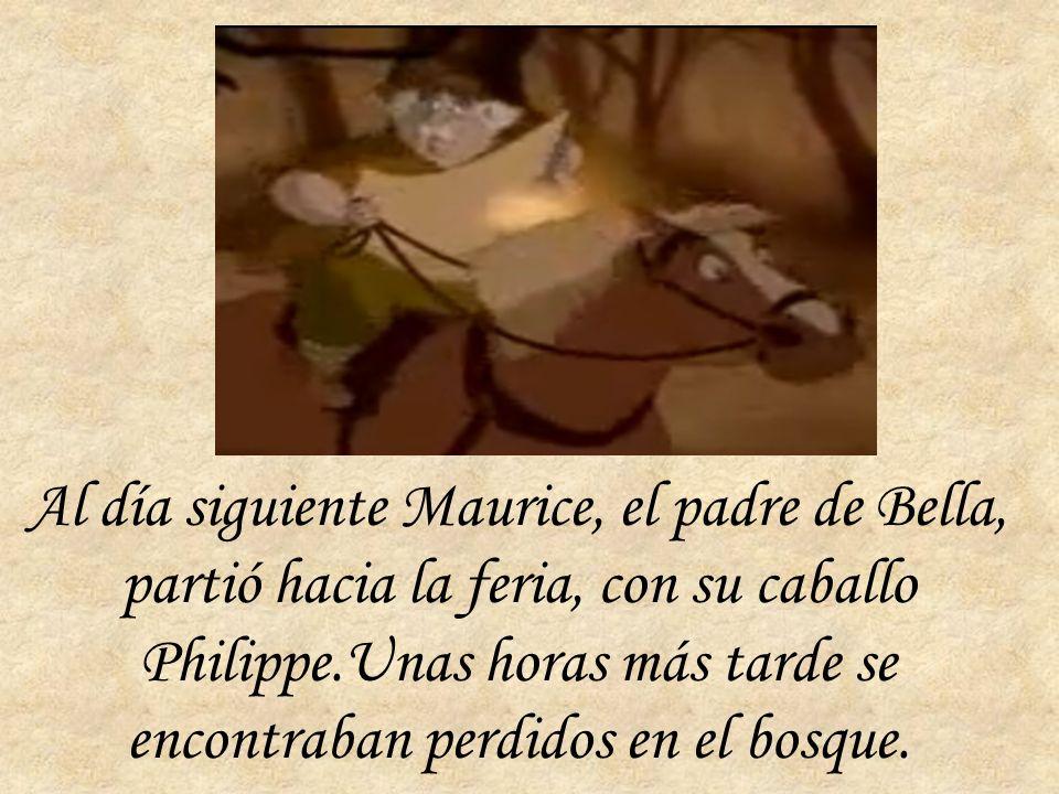 Al día siguiente Maurice, el padre de Bella, partió hacia la feria, con su caballo Philippe.Unas horas más tarde se encontraban perdidos en el bosque.
