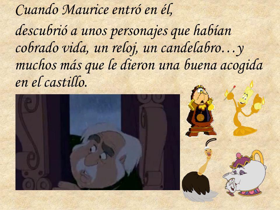 Cuando Maurice entró en él, descubrió a unos personajes que habían cobrado vida, un reloj, un candelabro…y muchos más que le dieron una buena acogida en el castillo.