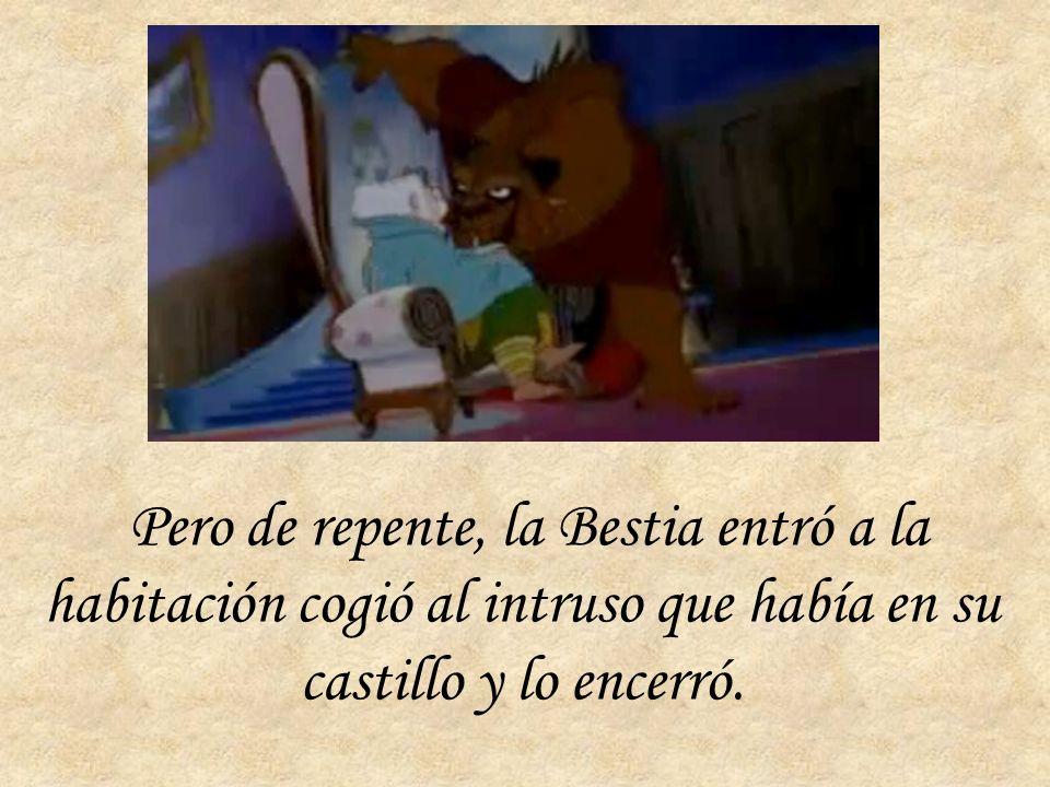 Pero de repente, la Bestia entró a la habitación cogió al intruso que había en su castillo y lo encerró.