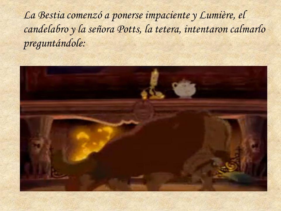 La Bestia comenzó a ponerse impaciente y Lumière, el candelabro y la señora Potts, la tetera, intentaron calmarlo preguntándole:
