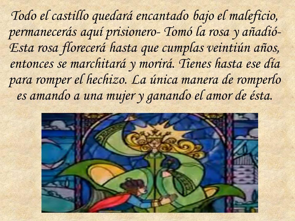 Todo el castillo quedará encantado bajo el maleficio, permanecerás aquí prisionero- Tomó la rosa y añadió- Esta rosa florecerá hasta que cumplas veintiún años, entonces se marchitará y morirá.