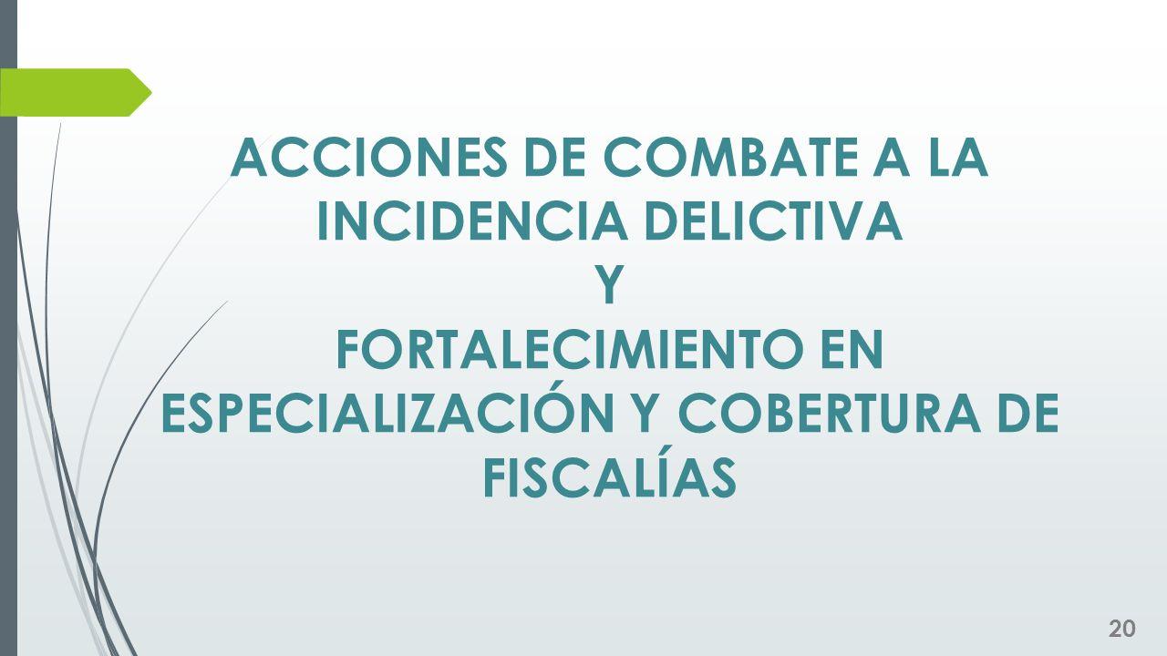 ACCIONES DE COMBATE A LA INCIDENCIA DELICTIVA Y FORTALECIMIENTO EN ESPECIALIZACIÓN Y COBERTURA DE FISCALÍAS