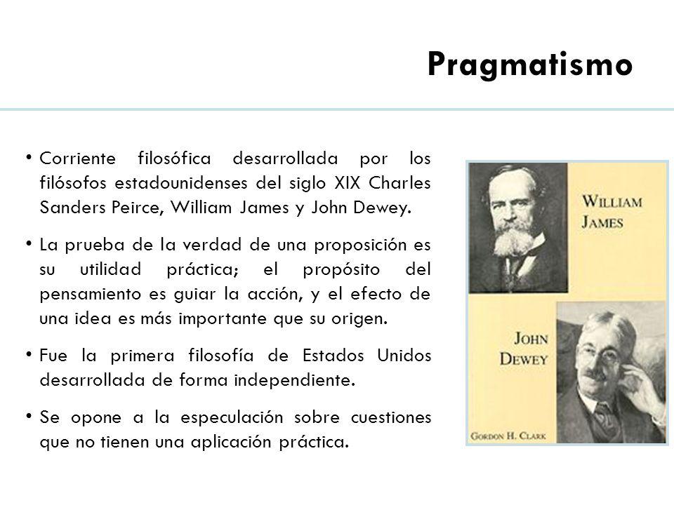 Pragmatismo Corriente filosófica desarrollada por los filósofos estadounidenses del siglo XIX Charles Sanders Peirce, William James y John Dewey.