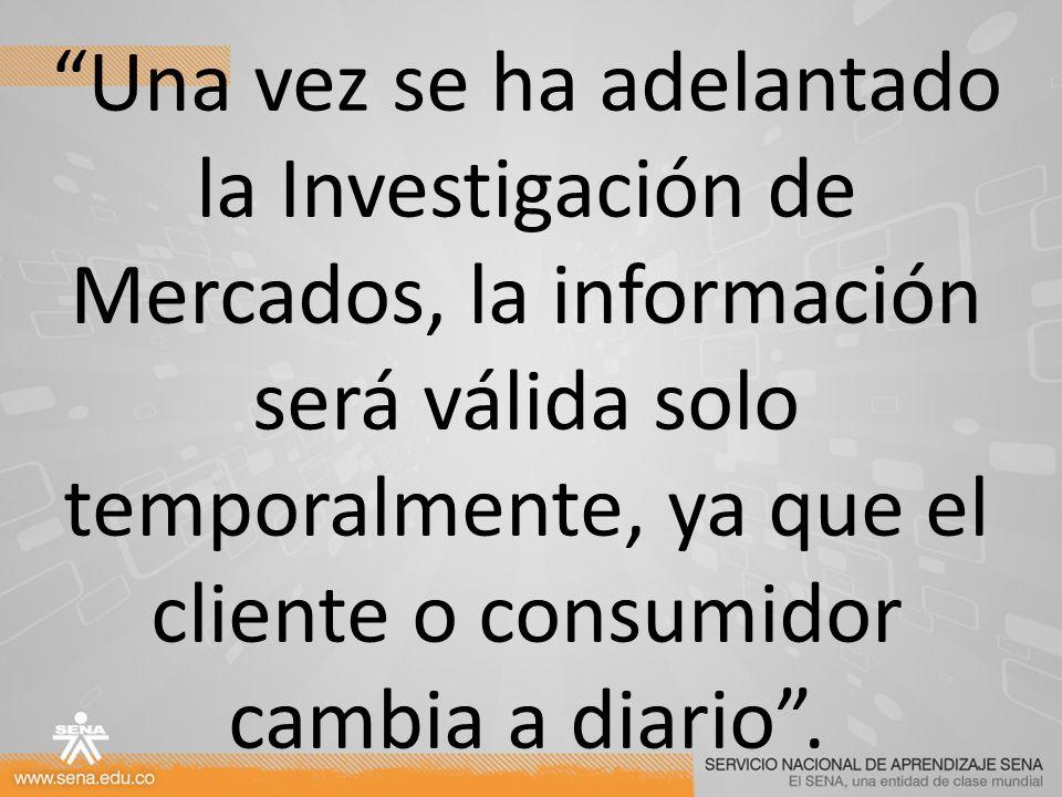 Una vez se ha adelantado la Investigación de Mercados, la información será válida solo temporalmente, ya que el cliente o consumidor cambia a diario .