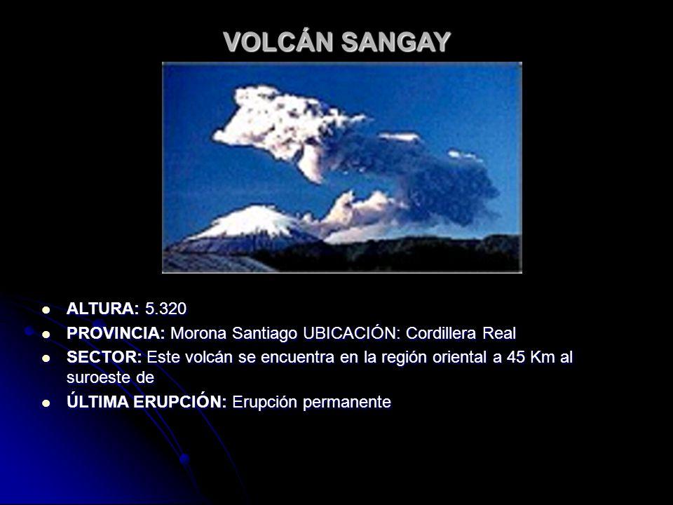 VOLCÁN SANGAY ALTURA: 5.320. PROVINCIA: Morona Santiago UBICACIÓN: Cordillera Real.