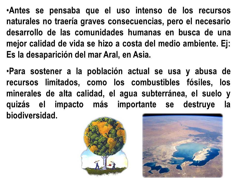 Antes se pensaba que el uso intenso de los recursos naturales no traería graves consecuencias, pero el necesario desarrollo de las comunidades humanas en busca de una mejor calidad de vida se hizo a costa del medio ambiente. Ej: Es la desaparición del mar Aral, en Asia.