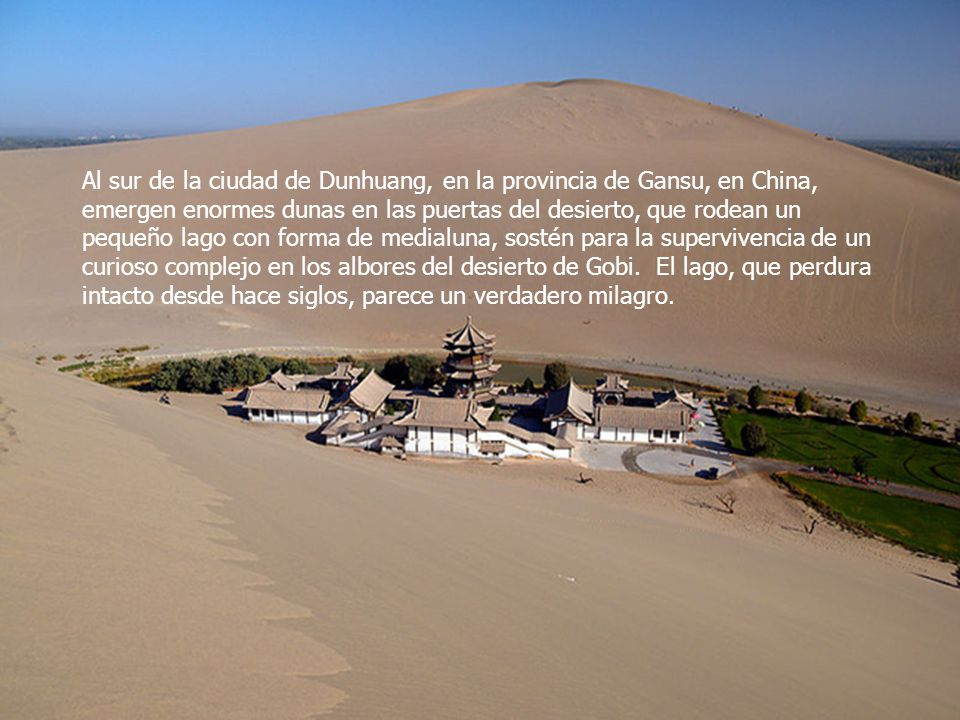Al sur de la ciudad de Dunhuang, en la provincia de Gansu, en China, emergen enormes dunas en las puertas del desierto, que rodean un pequeño lago con forma de medialuna, sostén para la supervivencia de un curioso complejo en los albores del desierto de Gobi. El lago, que perdura intacto desde hace siglos, parece un verdadero milagro.