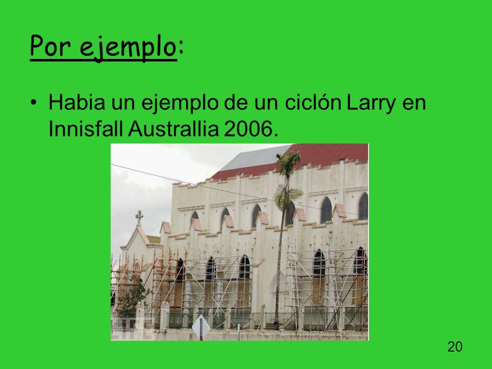 Por ejemplo: Habia un ejemplo de un ciclón Larry en Innisfall Australlia 2006.