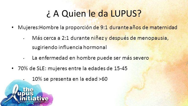 ¿ A Quien le da LUPUS Mujeres:Hombre la proporción de 9:1 durante años de maternidad.