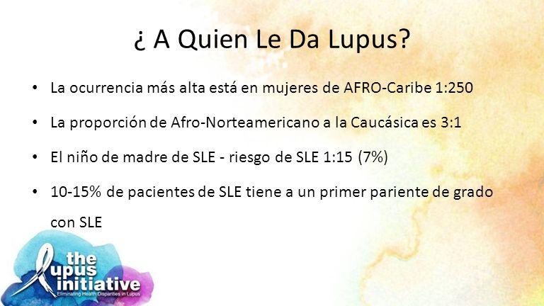 ¿ A Quien Le Da Lupus La ocurrencia más alta está en mujeres de AFRO-Caribe 1:250. La proporción de Afro-Norteamericano a la Caucásica es 3:1.