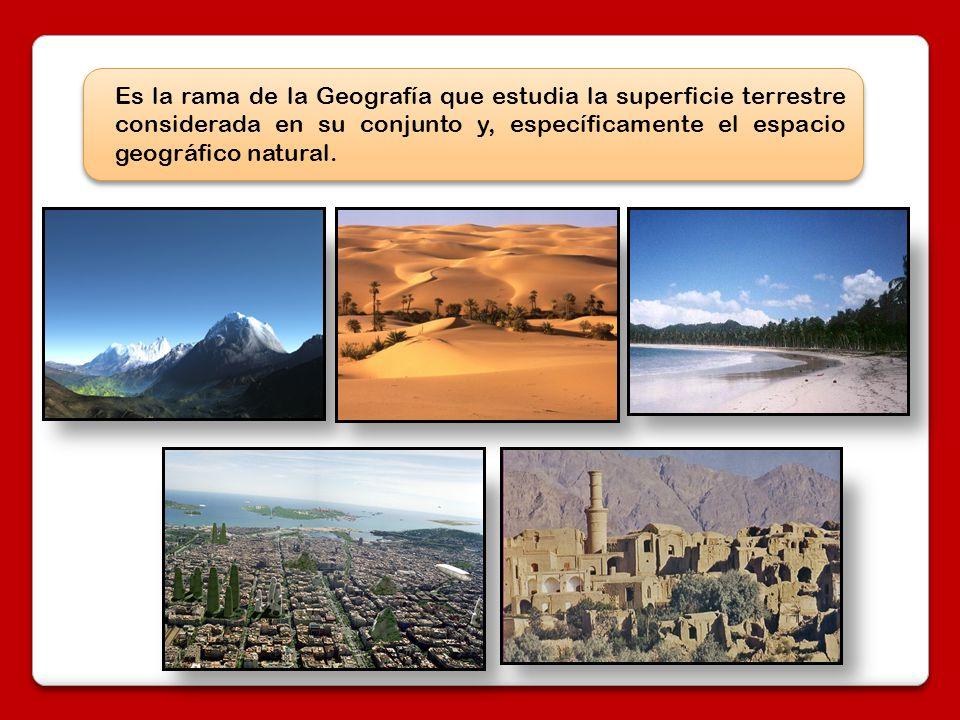 Es la rama de la Geografía que estudia la superficie terrestre considerada en su conjunto y, específicamente el espacio geográfico natural.