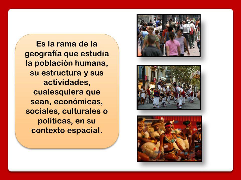 Es la rama de la geografía que estudia la población humana, su estructura y sus actividades, cualesquiera que sean, económicas, sociales, culturales o políticas, en su contexto espacial.