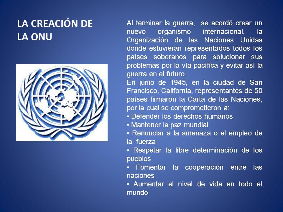 Al terminar la guerra, se acordó crear un nuevo organismo internacional, la Organización de las Naciones Unidas donde estuvieran representados todos los países soberanos para solucionar sus problemas por la vía pacífica y evitar así la guerra en el futuro.