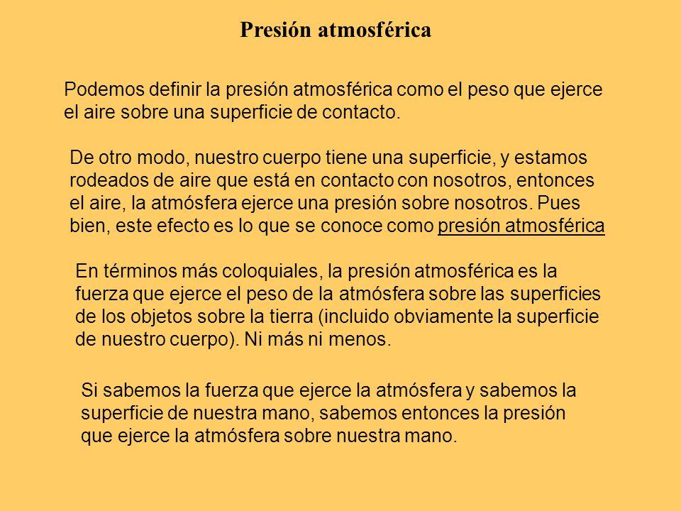 Presión atmosférica Podemos definir la presión atmosférica como el peso que ejerce el aire sobre una superficie de contacto.