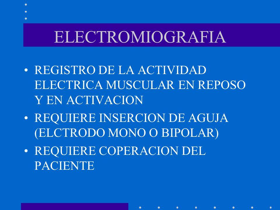 ELECTROMIOGRAFIA REGISTRO DE LA ACTIVIDAD ELECTRICA MUSCULAR EN REPOSO Y EN ACTIVACION. REQUIERE INSERCION DE AGUJA (ELCTRODO MONO O BIPOLAR)