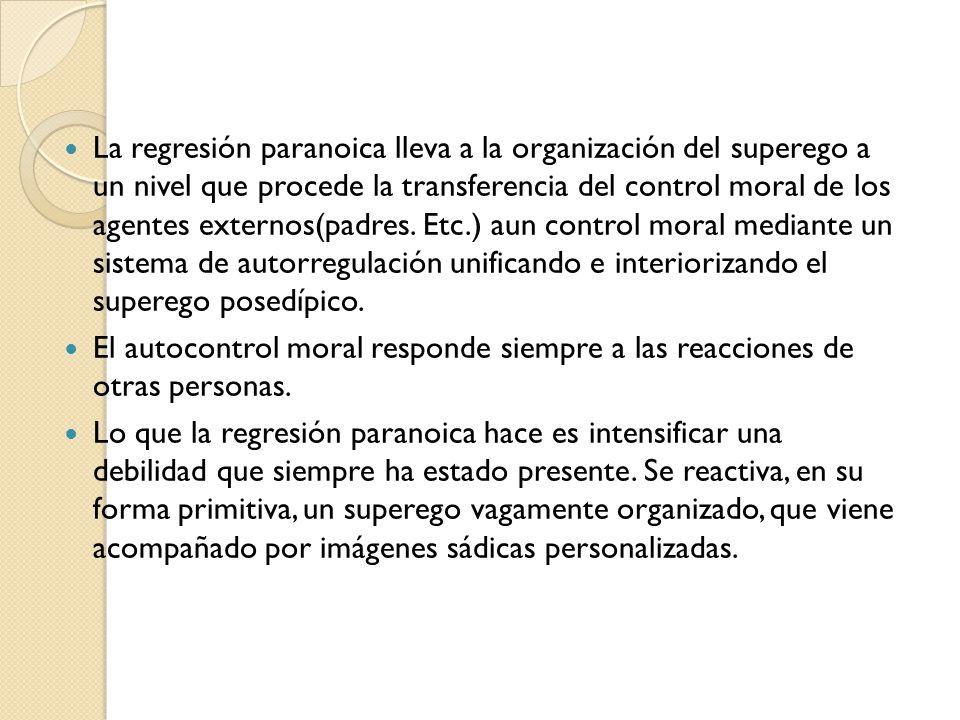 La regresión paranoica lleva a la organización del superego a un nivel que procede la transferencia del control moral de los agentes externos(padres. Etc.) aun control moral mediante un sistema de autorregulación unificando e interiorizando el superego posedípico.