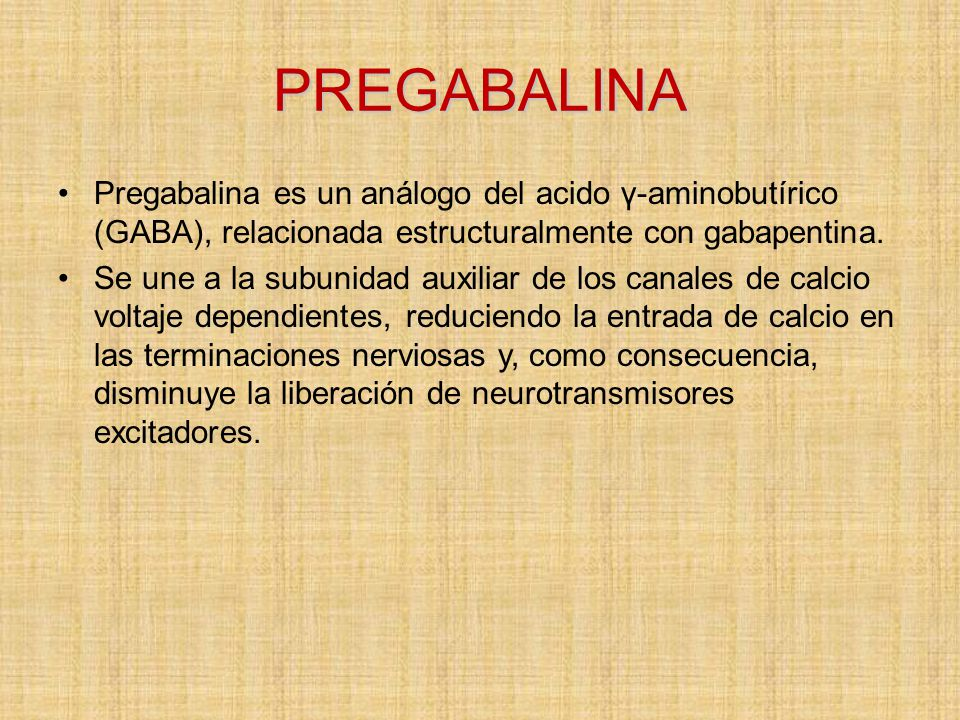 PREGABALINA Pregabalina es un análogo del acido γ-aminobutírico (GABA), relacionada estructuralmente con gabapentina.