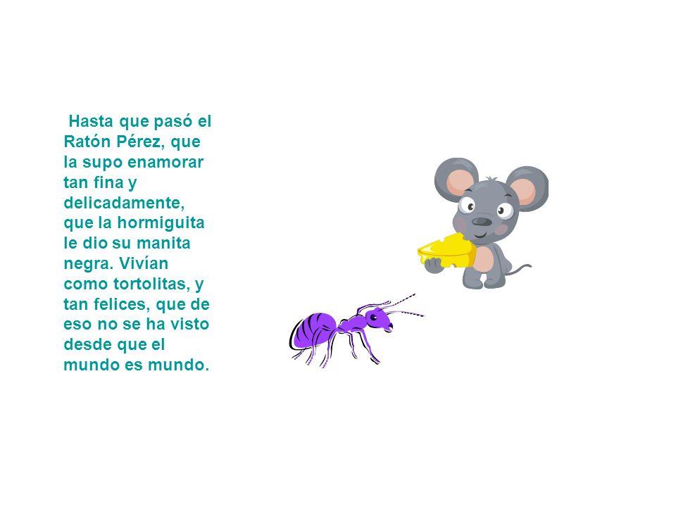 Hasta que pasó el Ratón Pérez, que la supo enamorar tan fina y delicadamente, que la hormiguita le dio su manita negra.