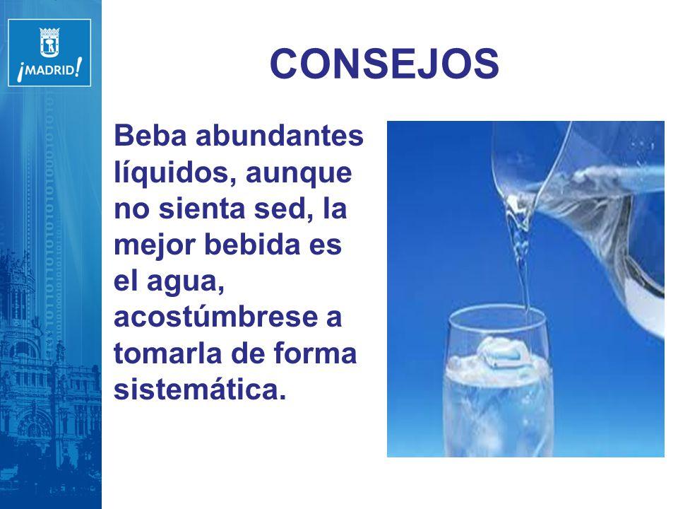 CONSEJOS Beba abundantes líquidos, aunque no sienta sed, la mejor bebida es el agua, acostúmbrese a tomarla de forma sistemática.