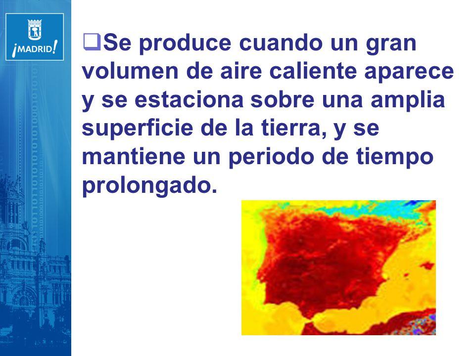 Se produce cuando un gran volumen de aire caliente aparece y se estaciona sobre una amplia superficie de la tierra, y se mantiene un periodo de tiempo prolongado.
