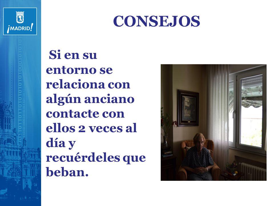 CONSEJOS Si en su entorno se relaciona con algún anciano contacte con ellos 2 veces al día y recuérdeles que beban.