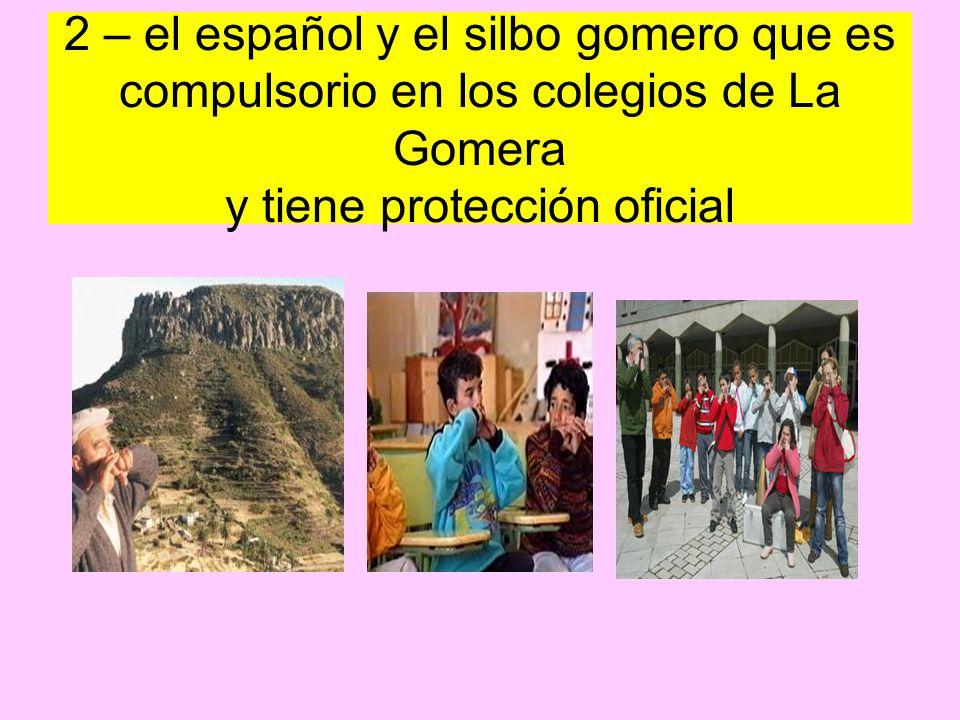 2 – el español y el silbo gomero que es compulsorio en los colegios de La Gomera y tiene protección oficial