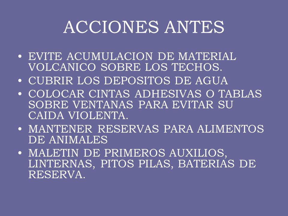 ACCIONES ANTES EVITE ACUMULACION DE MATERIAL VOLCANICO SOBRE LOS TECHOS. CUBRIR LOS DEPOSITOS DE AGUA.