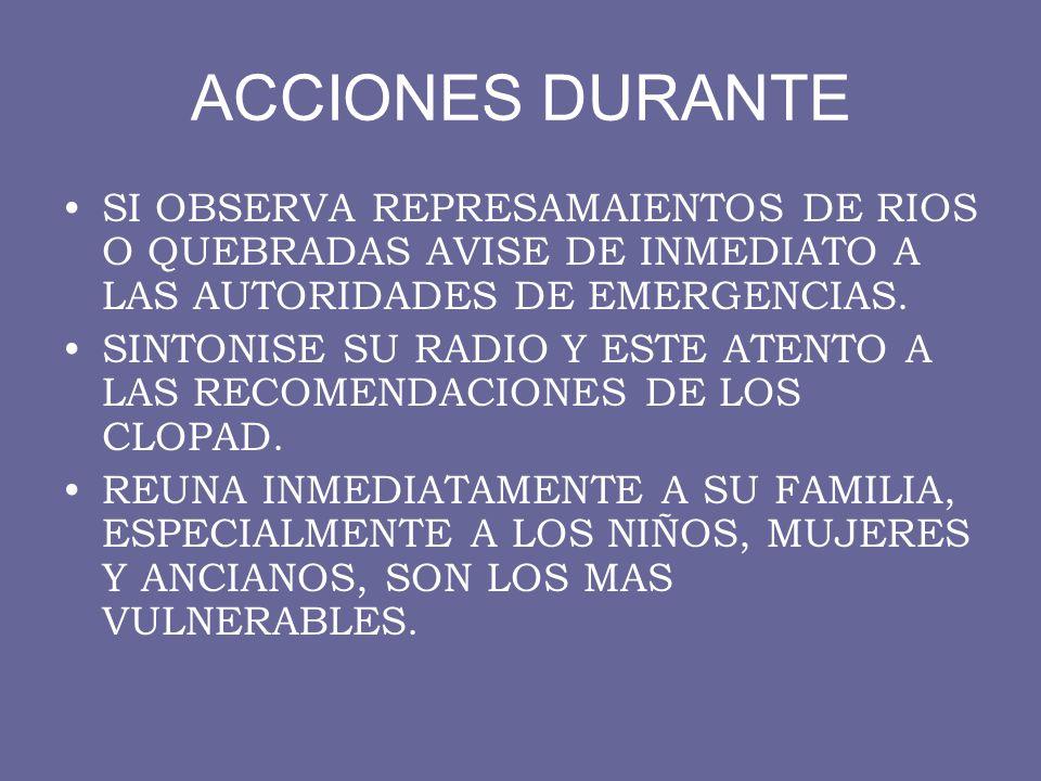 ACCIONES DURANTE SI OBSERVA REPRESAMAIENTOS DE RIOS O QUEBRADAS AVISE DE INMEDIATO A LAS AUTORIDADES DE EMERGENCIAS.