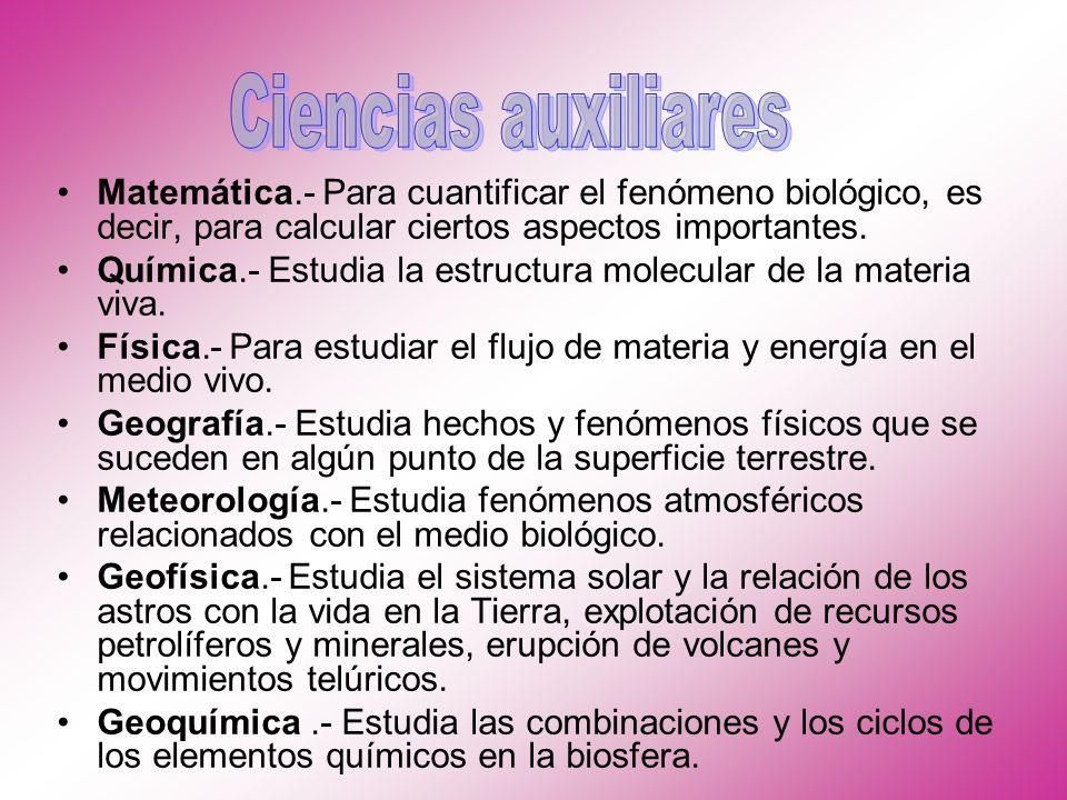 Ciencias auxiliares Matemática.- Para cuantificar el fenómeno biológico, es decir, para calcular ciertos aspectos importantes.