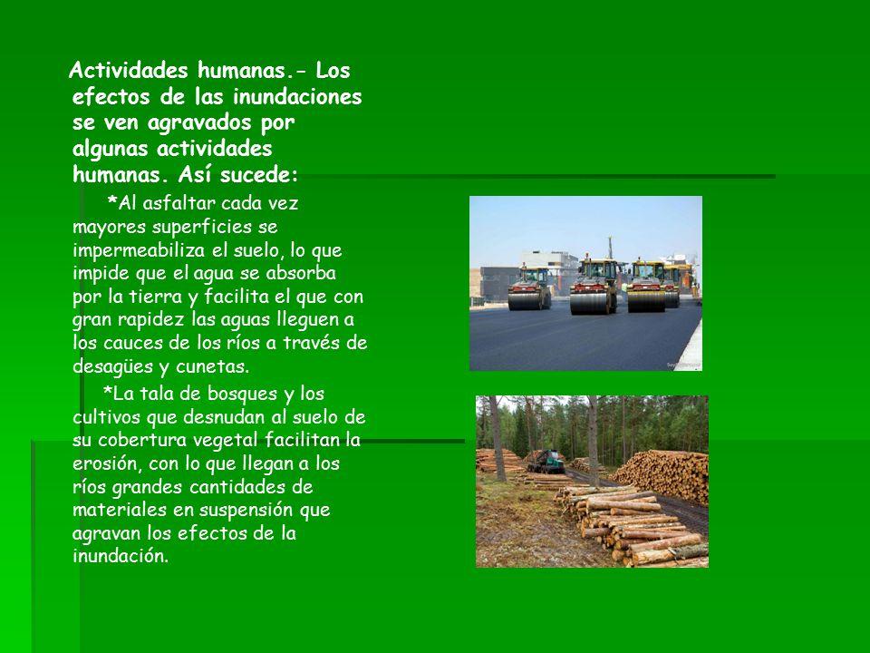 Actividades humanas.- Los efectos de las inundaciones se ven agravados por algunas actividades humanas. Así sucede:
