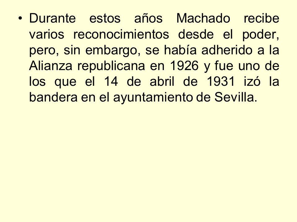 Durante estos años Machado recibe varios reconocimientos desde el poder, pero, sin embargo, se había adherido a la Alianza republicana en 1926 y fue uno de los que el 14 de abril de 1931 izó la bandera en el ayuntamiento de Sevilla.