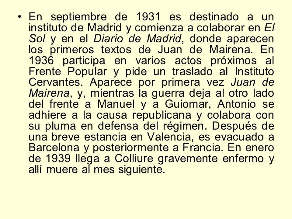 En septiembre de 1931 es destinado a un instituto de Madrid y comienza a colaborar en El Sol y en el Diario de Madrid, donde aparecen los primeros textos de Juan de Mairena.