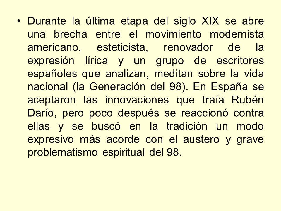 Durante la última etapa del siglo XIX se abre una brecha entre el movimiento modernista americano, esteticista, renovador de la expresión lírica y un grupo de escritores españoles que analizan, meditan sobre la vida nacional (la Generación del 98).