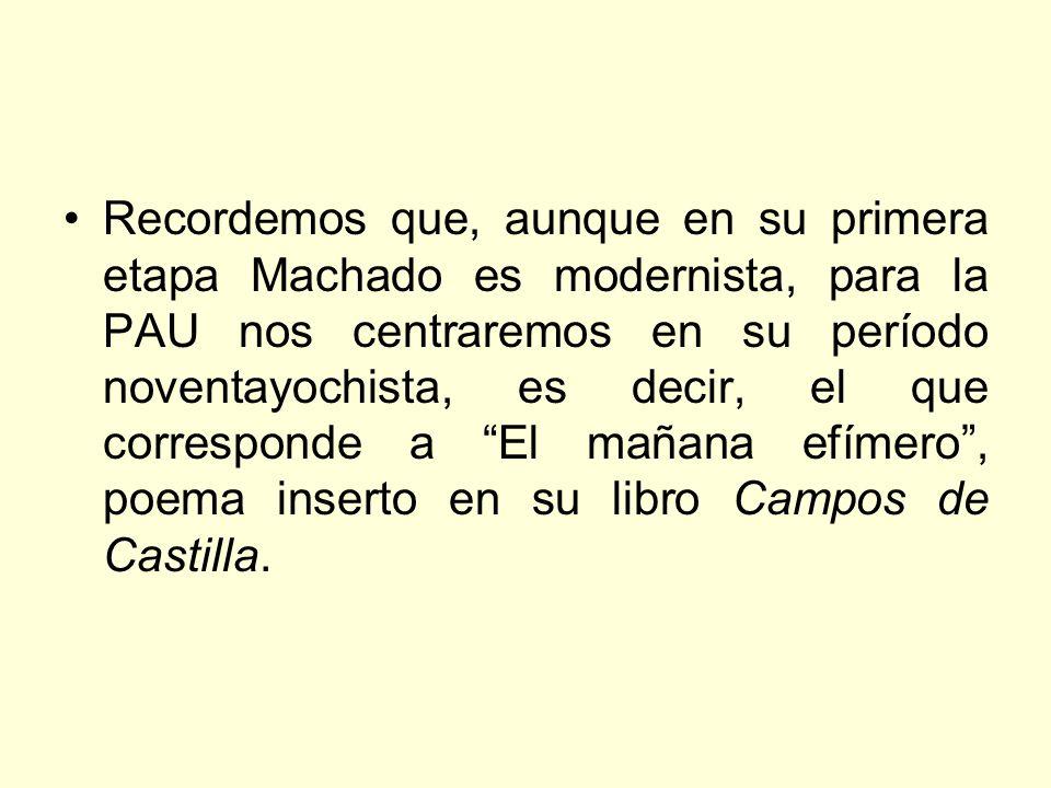 Recordemos que, aunque en su primera etapa Machado es modernista, para la PAU nos centraremos en su período noventayochista, es decir, el que corresponde a El mañana efímero , poema inserto en su libro Campos de Castilla.